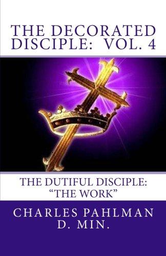 The Decorated Disciple- Volume 4: The Dutiful Disciple: Volume Four  The Work PDF