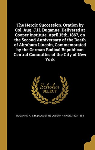 the-heroic-succession-oration-by-col-aug-jh-duganne-delivered-at-cooper-institute-april-15th-1867-on