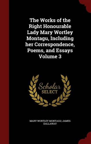 The Works of the Right Honourable Lady Mary Wortley Montagu, Including her Correspondence, Poems, and Essays Volume 3
