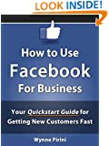 How to Use Facebook for Business - Your Quickstart Guide for Getting Customers Fast (Social Media for Business 1)
