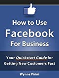 How to Use Facebook for Business – Your Quickstart Guide for Getting Customers Fast (Social Media for Business 1)
