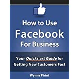 How to Use Facebook for Business - Your Quickstart Guide for Getting Customers Fast (Social Media for Business) ~ Wynne Pirini