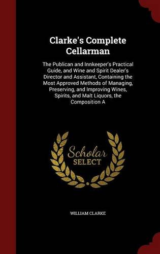 Clarke's Complete Cellarman: The Publican and Innkeeper's Practical Guide, and Wine and Spirit Dealer's Director and Assistant, Containing the Most by William Clarke