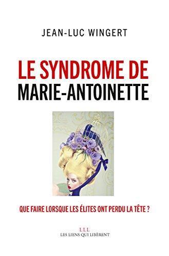 Le syndrome de Marie-Antoinette: Que faire lorsque les élites ont perdu la tête ?