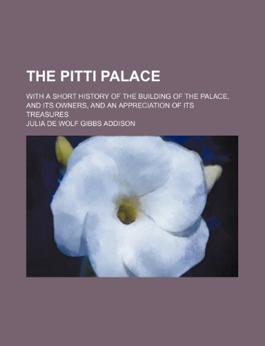 The Pitti Palace; With a Short History of the Building of the Palace, and Its Owners, and an Appreciation of Its Treasures
