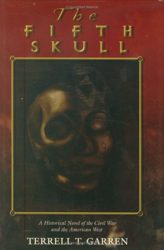 The Fifth Skull  A Historical Novel of the Civil War and the American West, Terrell T. Garren