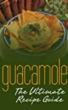 Guacamole Recipes: The Ultimate Collection - Over 30 Delicious & Best Selling Recipes