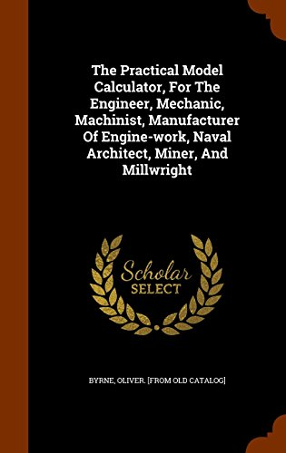 The Practical Model Calculator, For The Engineer, Mechanic, Machinist, Manufacturer Of Engine-work, Naval Architect, Miner, And Millwright
