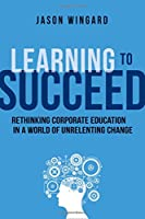 Learning to Succeed: Rethinking Corporate Education in a World of Unrelenting Change Front Cover