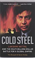 Cold Steel: Lakshmi Mittal and the Multi-Billion-Dollar Battle for a Global Empire. Tim Bouquet and Byron Ousey