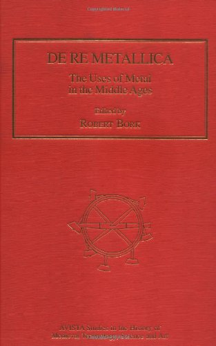De Re Metallica: The Use Of Metal In The Middle Ages (Avista Studies In The History Of Medieval Technology, Science And Art)