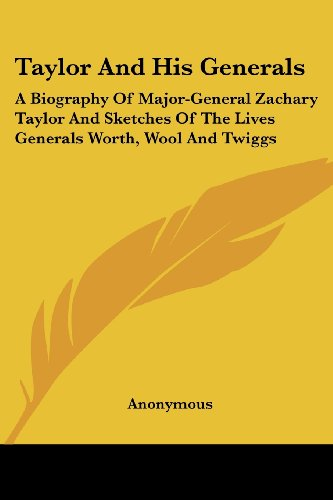 Taylor and His Generals: A Biography of Major-General Zachary Taylor and Sketches of the Lives Generals Worth, Wool and Twiggs
