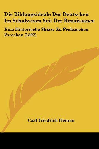 Die Bildungsideale Der Deutschen Im Schulwesen Seit Der Renaissance: Eine Historische Skizze Zu Praktischen Zwecken (1892)