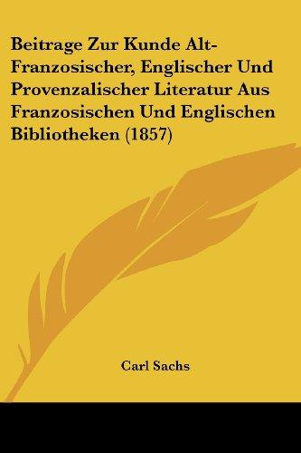 Beitrage Zur Kunde Alt-Franzosischer, Englischer Und Provenzalischer Literatur Aus Franzosischen Und Englischen Bibliotheken (1857)