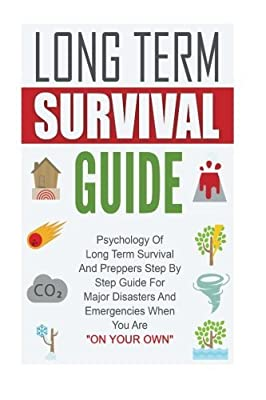 "Long Term Survival Guide: Psychology Of Long Term Survival And Preppers Step By Step Guide For Major Disasters And Emergencies When You Are ""On Your Own"""
