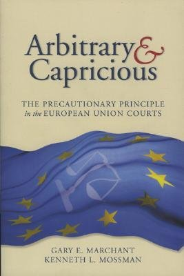[(Arbitrary and Capricious: The Precautionary Principle in the European Union Courts )] [Author: Gary Elvin Marchant] [Oct-2004] PDF