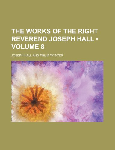 The Works of the Right Reverend Joseph Hall (Volume 8)