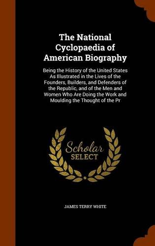The National Cyclopaedia of American Biography: Being the History of the United States As Illustrated in the Lives of the Founders, Builders, and ... the Work and Moulding the Thought of the Pr