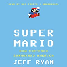 Super Mario: How Nintendo Conquered America (       UNABRIDGED) by Jeff Ryan Narrated by Ray Porter