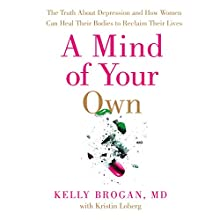 A Mind of Your Own: The Truth About Depression and How Women Can Heal Their Bodies to Reclaim Their Lives | Livre audio Auteur(s) : Dr Kelly Brogan Narrateur(s) : Cassandra Campbell