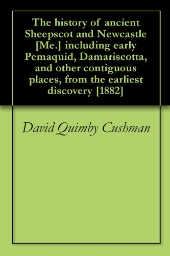 The history of ancient Sheepscot and Newcastle [Me.] including early Pemaquid, Damariscotta, and other contiguous places, from the earliest discovery [1882] PDF