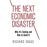 The Next Economic Disaster: Why Its Coming and How to Avoid It by Richard Vague  (Jul 15, 2014)