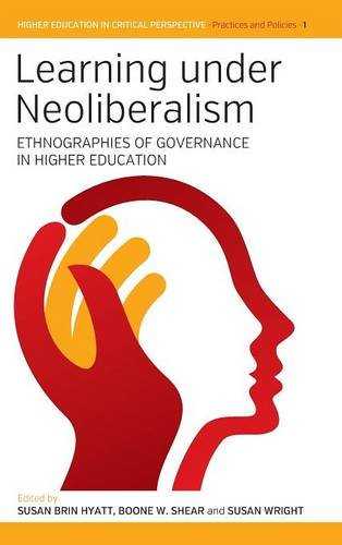 Learning under Neoliberalism: Ethnographies of Governance in Higher Education (Higher Education in Critical Perspective: Practices & Policies)