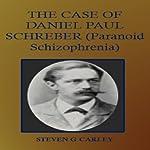 The Case of Daniel Paul Schreber: Paranoid Schizophrenia | Steven G. Carley