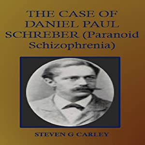 The Case of Daniel Paul Schreber: Paranoid Schizophrenia | [Steven G. Carley]