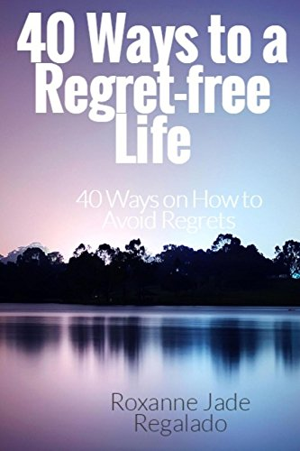 Book: 40 Ways To A Regret-Free Life - 40 Ways On How To Avoid Regrets by Roxanne Bermeo Regalado