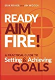 Ready Aim Fire!: A Practical Guide to Setting And Achieving Goals