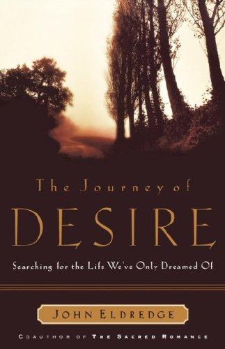 The Journey of Desire: Searching for the Life We've Only Dreamed of, JOHN ELDREDGE