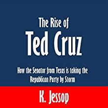 The Rise of Ted Cruz: How the Senator from Texas Is Taking the Republican Party by Storm (       UNABRIDGED) by K. Jessop Narrated by Angel Clark