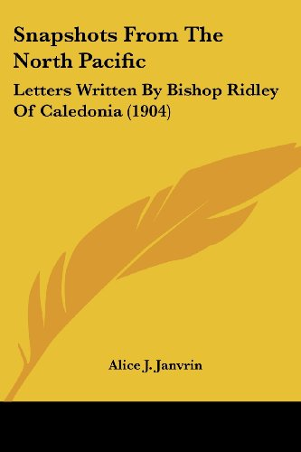 Snapshots from the North Pacific: Letters Written by Bishop Ridley of Caledonia (1904)