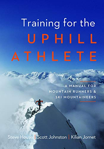 Training for the Uphill Athlete A Manual for Mountain Runners and Ski Mountaineers [House, Steve - Johnston, Scott - Jornet, Kilian] (Tapa Blanda)
