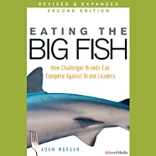 Eating the Big Fish: How Challenger Brands Can Compete against Brand Leaders, 2nd Edition (       UNABRIDGED) by Adam Morgan Narrated by A. T. Chandler