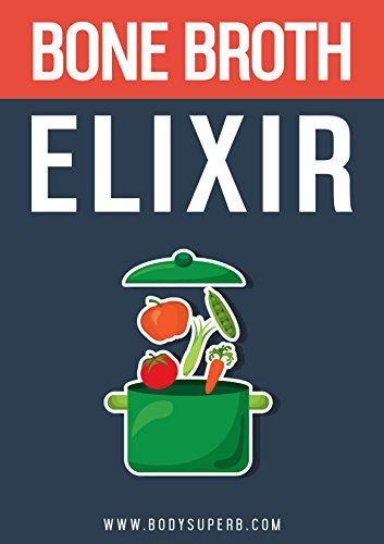 Bone Broth ELIXIR: All Natural, All Healthy and All Renewing: (Bone Broth Power, Improve Your Health,Lose Weight, Bone Broth Diet Recipes) PDF