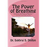 The Power of Breathing: A Practical Scientific Approach To Breathing for Physical, Mental, and Spiritual Well-Being Based on Ancient Experiences of the East and Scientific Experimentation of the West ~ Dr. Sukhraj S. Dhillon
