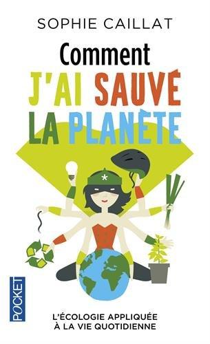 Comment j'ai sauvé la planète : l'écologie appliquée à la vie quotidienne