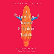 A Funny Thing Happened on the Way to Dementia: A Stand Up Comedian's Race Against Time Audiobook by Sharon Lacey Narrated by Sharon Lacey