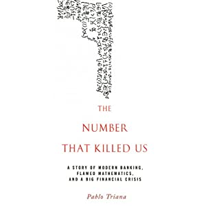 The Number That Killed Us: A Story of Modern Banking, Flawed Mathematics, and a Big Financial Crisis | [Pablo Triana]