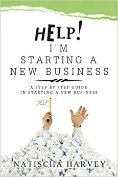 Help! I'm Starting A New Business: A Step By Step Guide In Starting A New Business