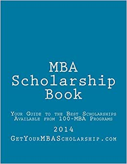 MBA Scholarship Book: Your Guide To The Best Scholarships Available From 100 Full-Time MBA Programs