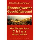 """Ehren(s)werter Gesch�ftsfreund ... Was Manager �ber China wissen solltenvon """"Hannes Eisenmann"""""""