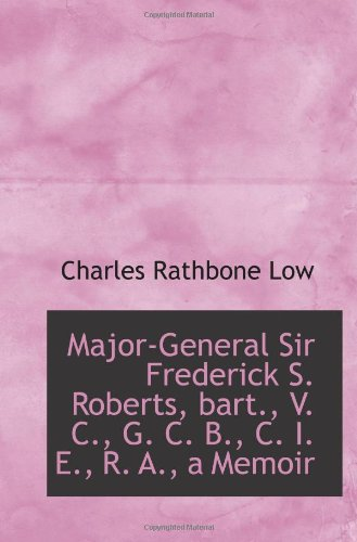 Major-General Sir Frederick S. Roberts, Bart, V. C., G. C. B., C. I. E., R. A., a Memoir
