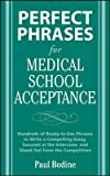 img - for Perfect Phrases for Medical School Acceptance: Hundreds of Ready-To-Use Phrases to Write Compelling Essays, Succeed at the Interview, and Stand Out fr [ PERFECT PHRASES FOR MEDICAL SCHOOL ACCEPTANCE: HUNDREDS OF READY-TO-USE PHRASES TO WRITE COMPELLING ESSAYS, SUCCEED AT THE INTERVIEW, AND STAND OUT FR ] by Bodine, Paul ( Author ) Dec-01-2008 Paperback book / textbook / text book
