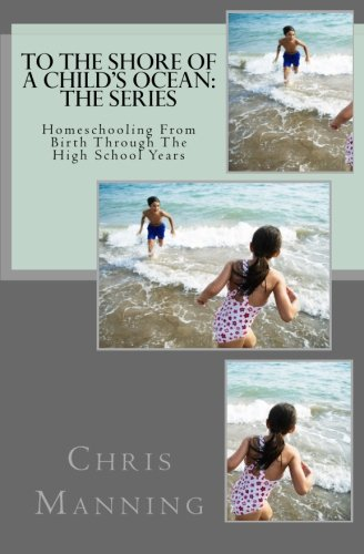 To The Shore of a Child's Ocean, The Series: Homeschooling From Birth Through The High School Years