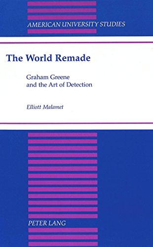The World Remade: Graham Greene and the Art of Detection (American University Studies Series 4: English Language and Literature)