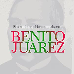 Benito Juárez: El amado presidente mexicano [Benito Juarez: The Beloved Mexican President] Audiobook