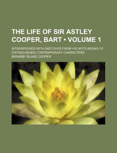 The Life of Sir Astley Cooper, Bart (Volume 1); Interspersed With Sketches From His Note-Books of Distinguished Contemporary Characters
